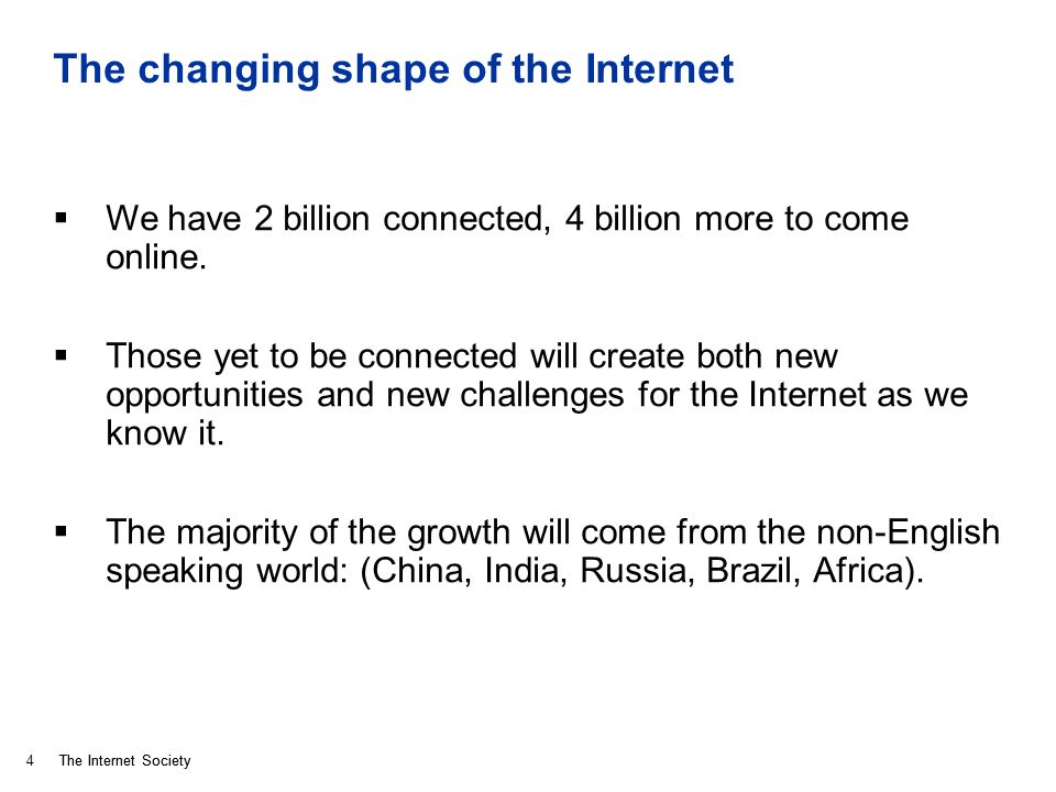 The Internet Society The changing shape of the Internet We have 2 billion connected, 4 billion more to come online.