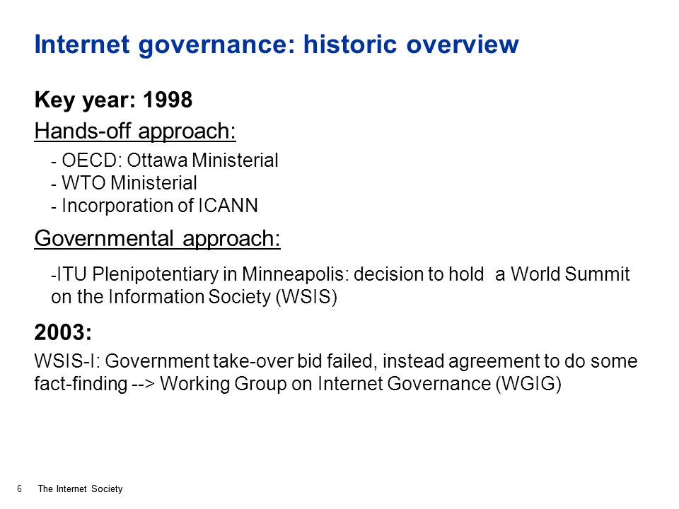 The Internet Society Internet governance: historic overview Key year: 1998 Hands-off approach: - OECD: Ottawa Ministerial - WTO Ministerial - Incorpor