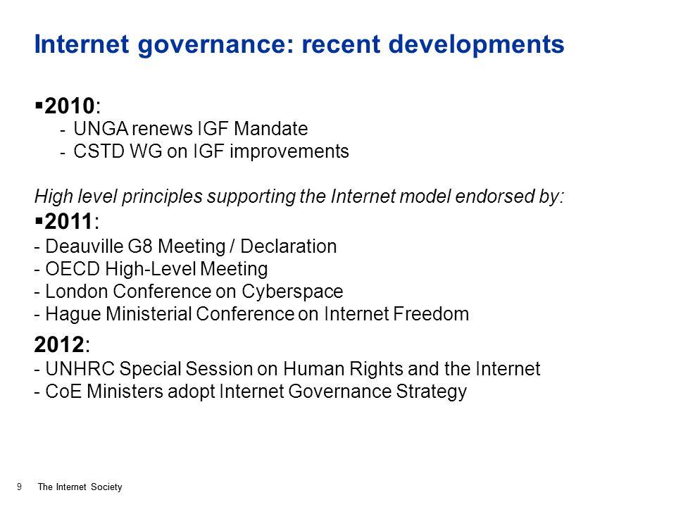 The Internet Society Internet governance: recent developments 2010: - UNGA renews IGF Mandate - CSTD WG on IGF improvements High level principles supp