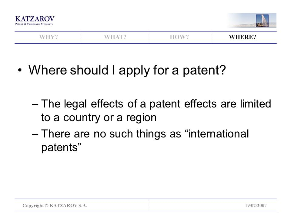 WHY WHAT HOW WHERE. Copyright © KATZAROV S.A.19/02/2007 Where should I apply for a patent.