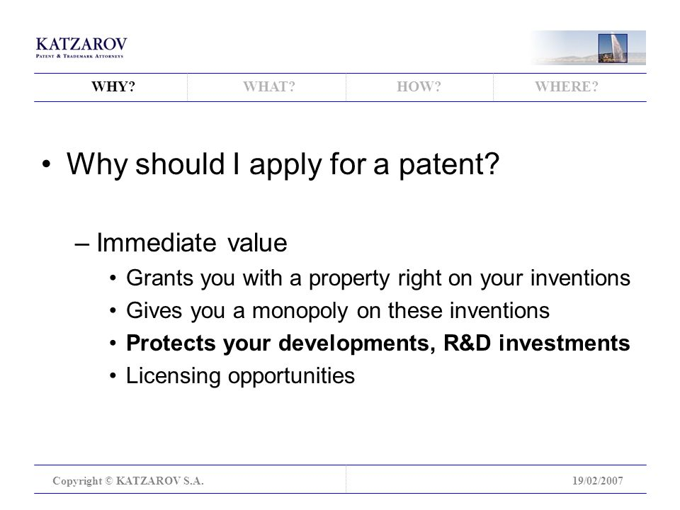WHY WHAT HOW WHERE. Copyright © KATZAROV S.A.19/02/2007 Why should I apply for a patent.