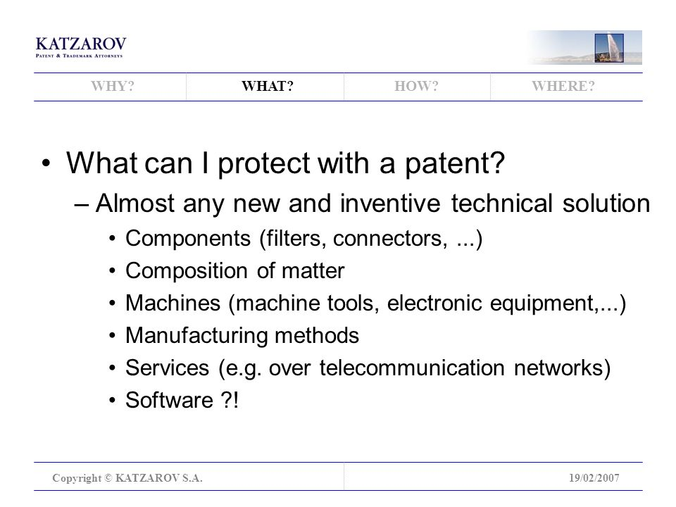 WHY WHAT HOW WHERE. Copyright © KATZAROV S.A.19/02/2007 What can I protect with a patent.