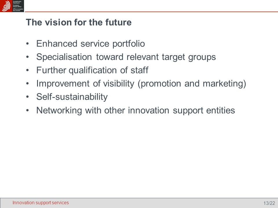 13/22 The vision for the future Enhanced service portfolio Specialisation toward relevant target groups Further qualification of staff Improvement of visibility (promotion and marketing) Self-sustainability Networking with other innovation support entities Innovation support services