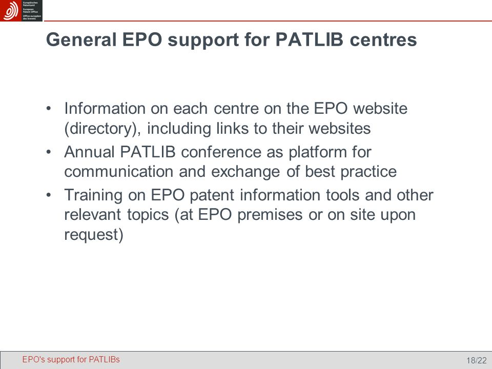 18/22 General EPO support for PATLIB centres Information on each centre on the EPO website (directory), including links to their websites Annual PATLIB conference as platform for communication and exchange of best practice Training on EPO patent information tools and other relevant topics (at EPO premises or on site upon request) EPO s support for PATLIBs