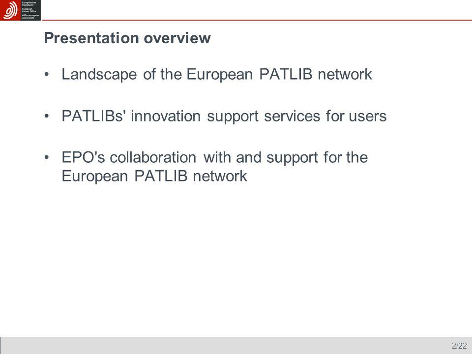 3/22 The European PATLIB network - 37 member states 340 centres (including information units of national patent offices) IS 3 NO 1 SE 1 AT 8 FR 28 DE 25 PL 27 ES 25 PT 25 SM 1 IT 61 FI 16 EE 2 GR 4 CH 1 CZ 11 TR 20 AL 1 HR 1 HU 4 RO 17 MK 1 BG 6 SI 3 SK 5 DK 1 GB 14 IE 1 LV 2 LT 5 NL 1 BE 10 CY 1 MT 1 LU 2 MC 2 LI 2 European PATLIB network