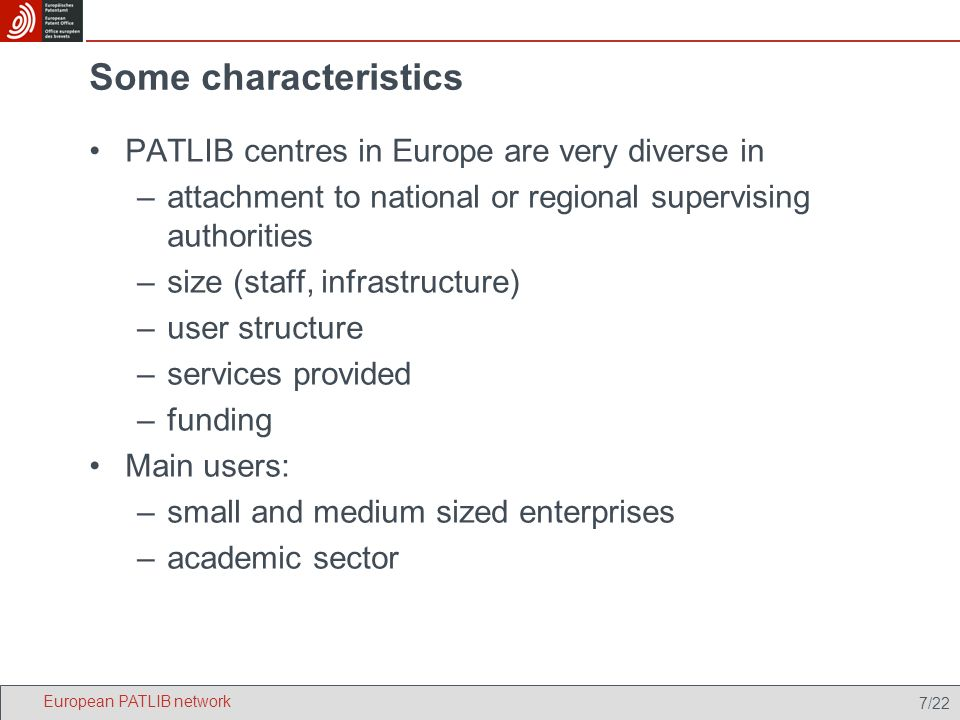 7/22 Some characteristics PATLIB centres in Europe are very diverse in –attachment to national or regional supervising authorities –size (staff, infrastructure) –user structure –services provided –funding Main users: –small and medium sized enterprises –academic sector European PATLIB network
