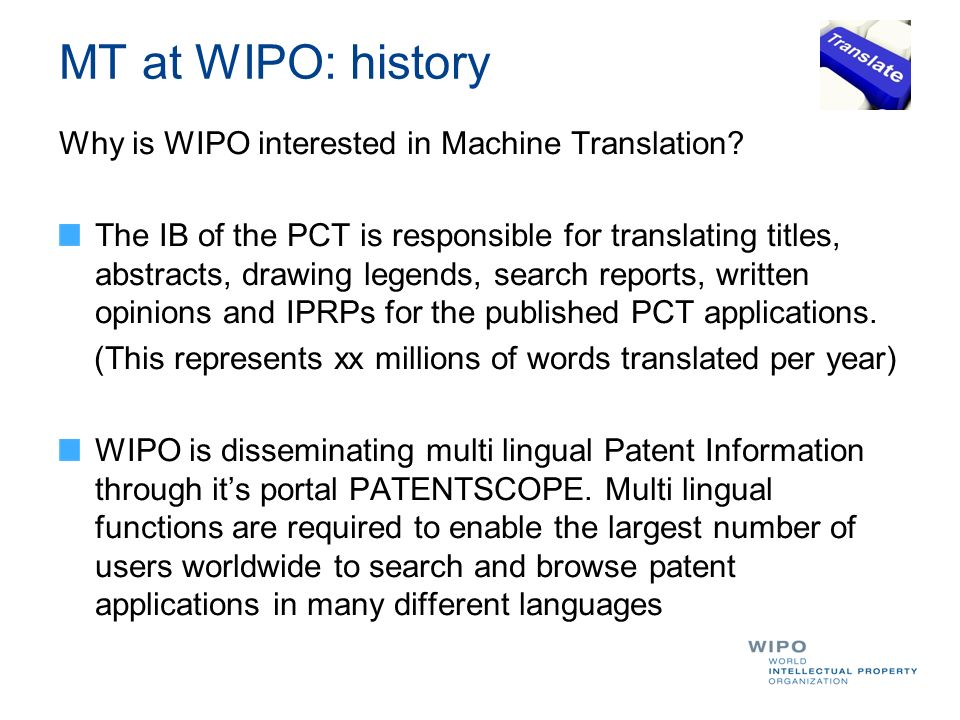 MT at WIPO: an overview Mid 2007: International RFP to implement cross lingual Search functions in PATENTSCOPE End of 2008: project failure due to the suppliers inability to deliver a quality product 2009: First Statistical Machine Translation experiments performed in-house.