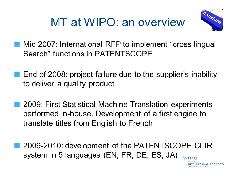 MT at WIPO: an overview Summer 2010: Integration of Google Translate in PATENTSCOPE to translate result lists, descriptions and claims March 2011: development and deployment of WIPOs first own MT system tuned for patents titles and abstracts (TAPTA) April 2011: extension of CLIR to cover the Chinese, Korean, Russian and Portuguese languages August 2011: release of PCT corpus: COPPA
