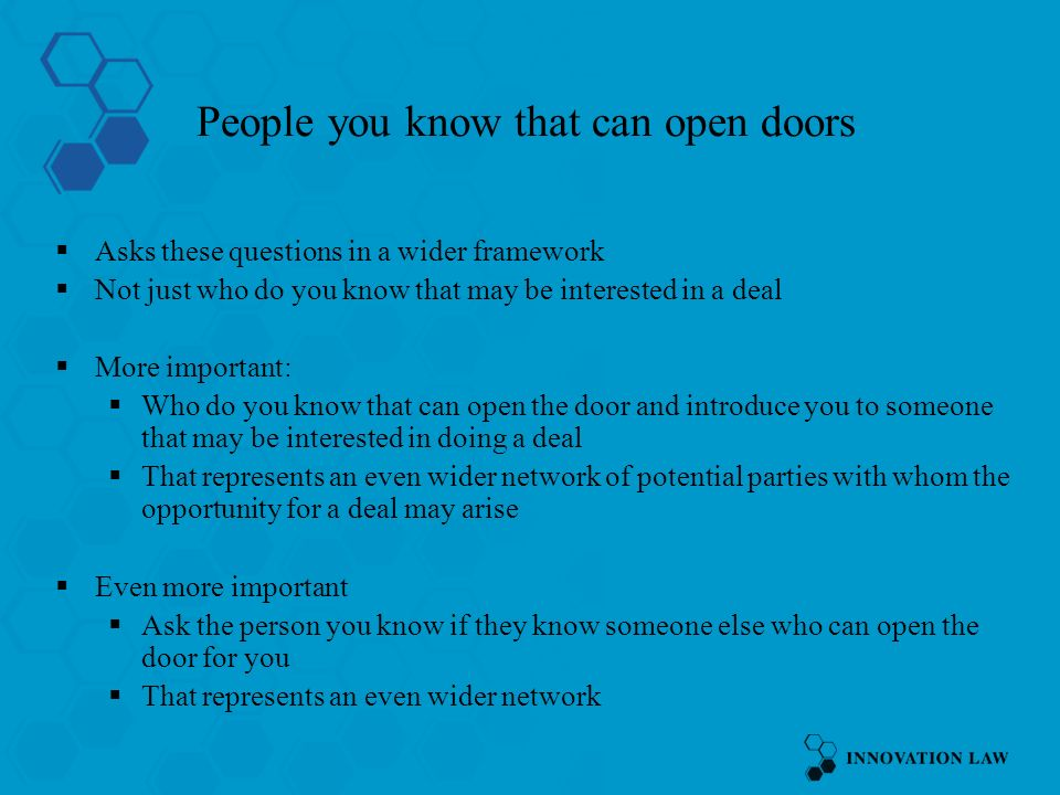 People you know that can open doors Asks these questions in a wider framework Not just who do you know that may be interested in a deal More important: Who do you know that can open the door and introduce you to someone that may be interested in doing a deal That represents an even wider network of potential parties with whom the opportunity for a deal may arise Even more important Ask the person you know if they know someone else who can open the door for you That represents an even wider network