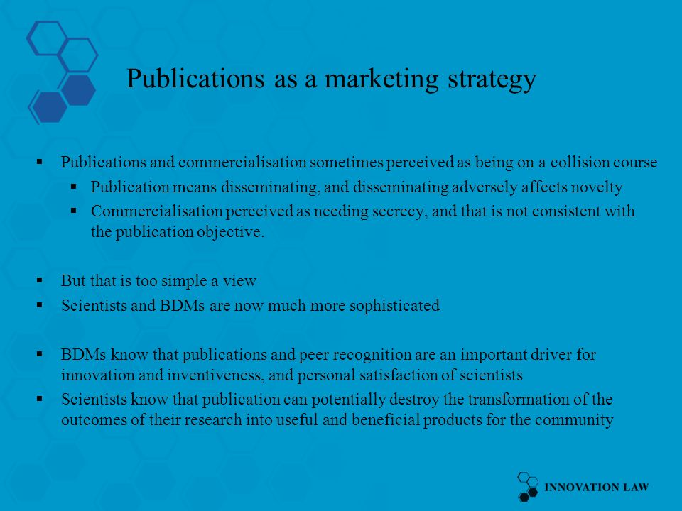 Publications as a marketing strategy Publications and commercialisation sometimes perceived as being on a collision course Publication means disseminating, and disseminating adversely affects novelty Commercialisation perceived as needing secrecy, and that is not consistent with the publication objective.