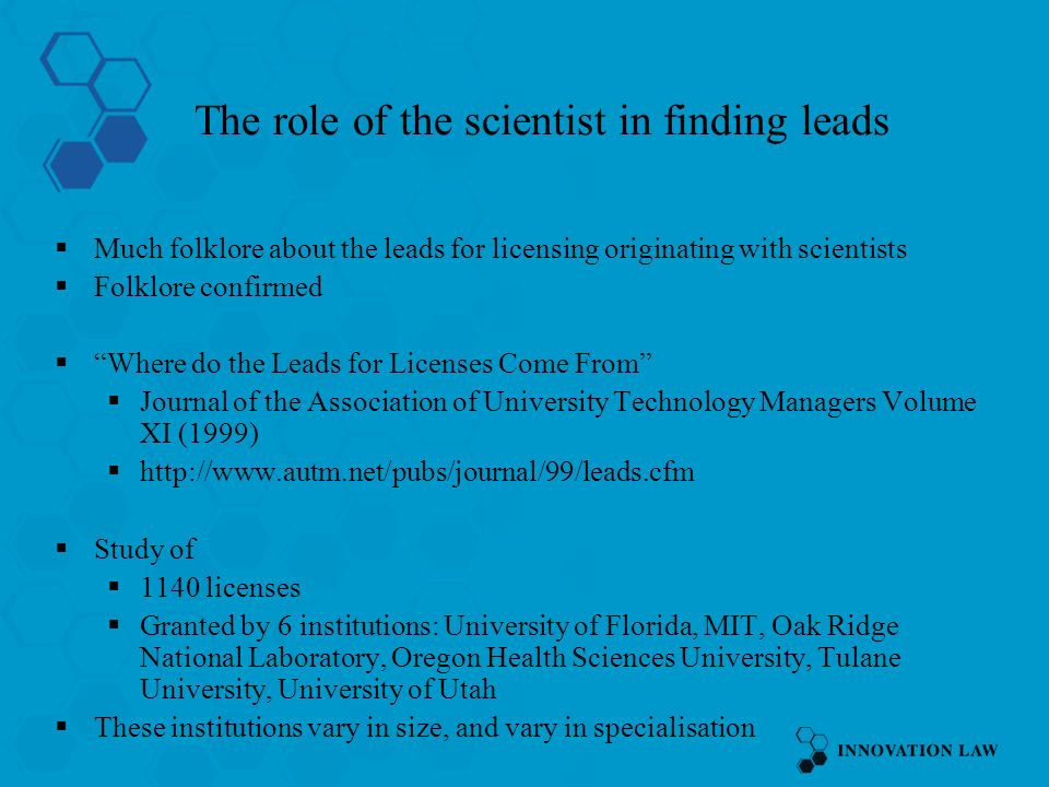 The role of the scientist in finding leads Much folklore about the leads for licensing originating with scientists Folklore confirmed Where do the Leads for Licenses Come From Journal of the Association of University Technology Managers Volume XI (1999) http://www.autm.net/pubs/journal/99/leads.cfm Study of 1140 licenses Granted by 6 institutions: University of Florida, MIT, Oak Ridge National Laboratory, Oregon Health Sciences University, Tulane University, University of Utah These institutions vary in size, and vary in specialisation