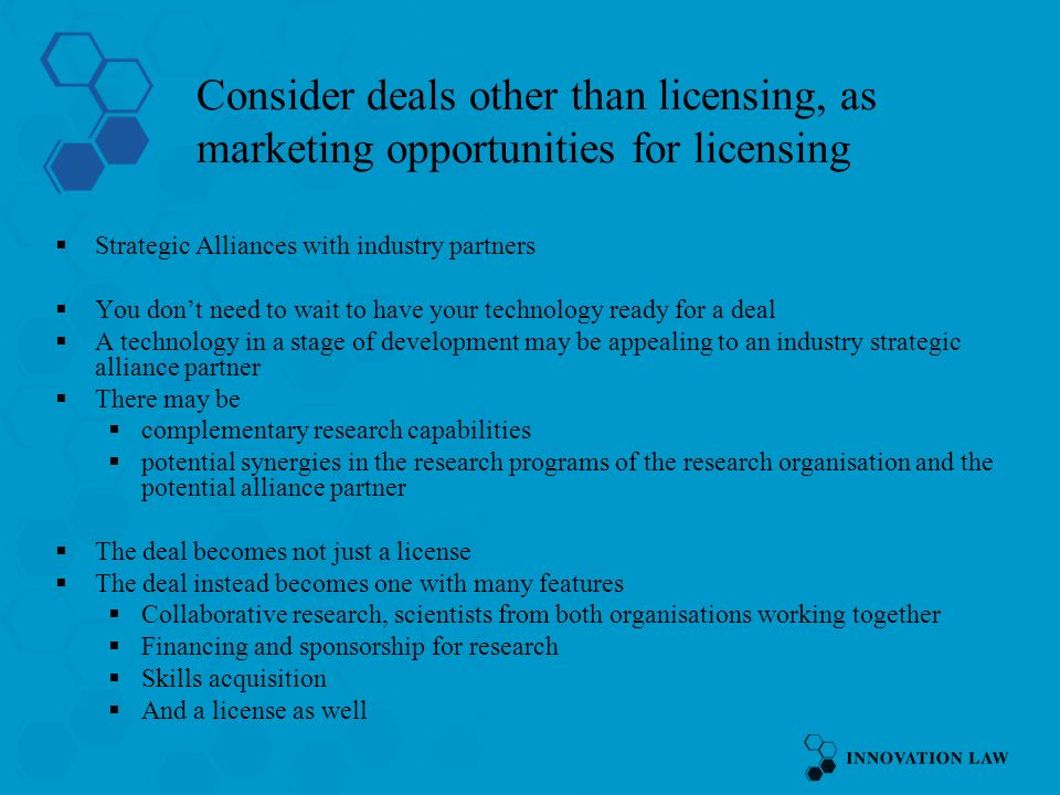 Consider deals other than licensing, as marketing opportunities for licensing Strategic Alliances with industry partners You dont need to wait to have your technology ready for a deal A technology in a stage of development may be appealing to an industry strategic alliance partner There may be complementary research capabilities potential synergies in the research programs of the research organisation and the potential alliance partner The deal becomes not just a license The deal instead becomes one with many features Collaborative research, scientists from both organisations working together Financing and sponsorship for research Skills acquisition And a license as well