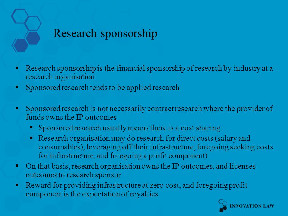 Research sponsorship Research sponsorship is the financial sponsorship of research by industry at a research organisation Sponsored research tends to be applied research Sponsored research is not necessarily contract research where the provider of funds owns the IP outcomes Sponsored research usually means there is a cost sharing: Research organisation may do research for direct costs (salary and consumables), leveraging off their infrastructure, foregoing seeking costs for infrastructure, and foregoing a profit component) On that basis, research organisation owns the IP outcomes, and licenses outcomes to research sponsor Reward for providing infrastructure at zero cost, and foregoing profit component is the expectation of royalties