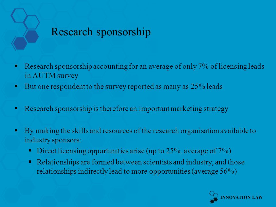 Research sponsorship Research sponsorship accounting for an average of only 7% of licensing leads in AUTM survey But one respondent to the survey reported as many as 25% leads Research sponsorship is therefore an important marketing strategy By making the skills and resources of the research organisation available to industry sponsors: Direct licensing opportunities arise (up to 25%, average of 7%) Relationships are formed between scientists and industry, and those relationships indirectly lead to more opportunities (average 56%)