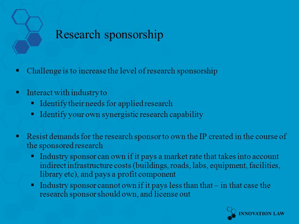 Research sponsorship Challenge is to increase the level of research sponsorship Interact with industry to Identify their needs for applied research Identify your own synergistic research capability Resist demands for the research sponsor to own the IP created in the course of the sponsored research Industry sponsor can own if it pays a market rate that takes into account indirect infrastructure costs (buildings, roads, labs, equipment, facilities, library etc), and pays a profit component Industry sponsor cannot own if it pays less than that – in that case the research sponsor should own, and license out