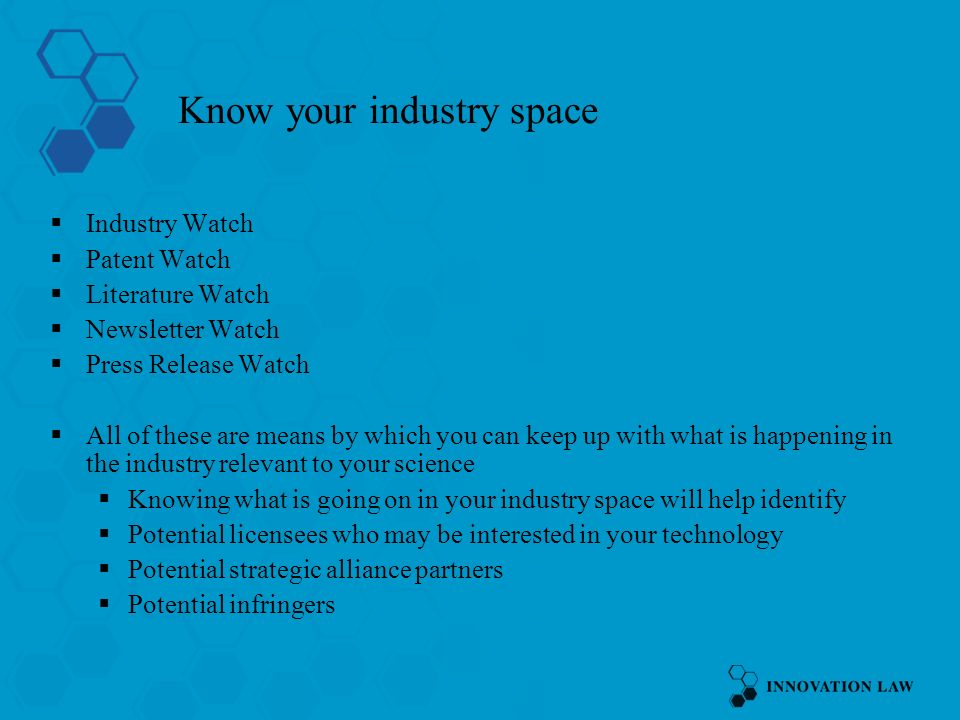 Know your industry space Industry Watch Patent Watch Literature Watch Newsletter Watch Press Release Watch All of these are means by which you can keep up with what is happening in the industry relevant to your science Knowing what is going on in your industry space will help identify Potential licensees who may be interested in your technology Potential strategic alliance partners Potential infringers