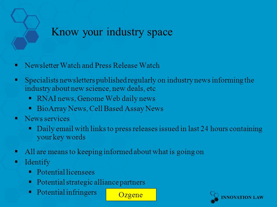 Know your industry space Newsletter Watch and Press Release Watch Specialists newsletters published regularly on industry news informing the industry about new science, new deals, etc RNAI news, Genome Web daily news BioArray News, Cell Based Assay News News services Daily email with links to press releases issued in last 24 hours containing your key words All are means to keeping informed about what is going on Identify Potential licensees Potential strategic alliance partners Potential infringers Ozgene