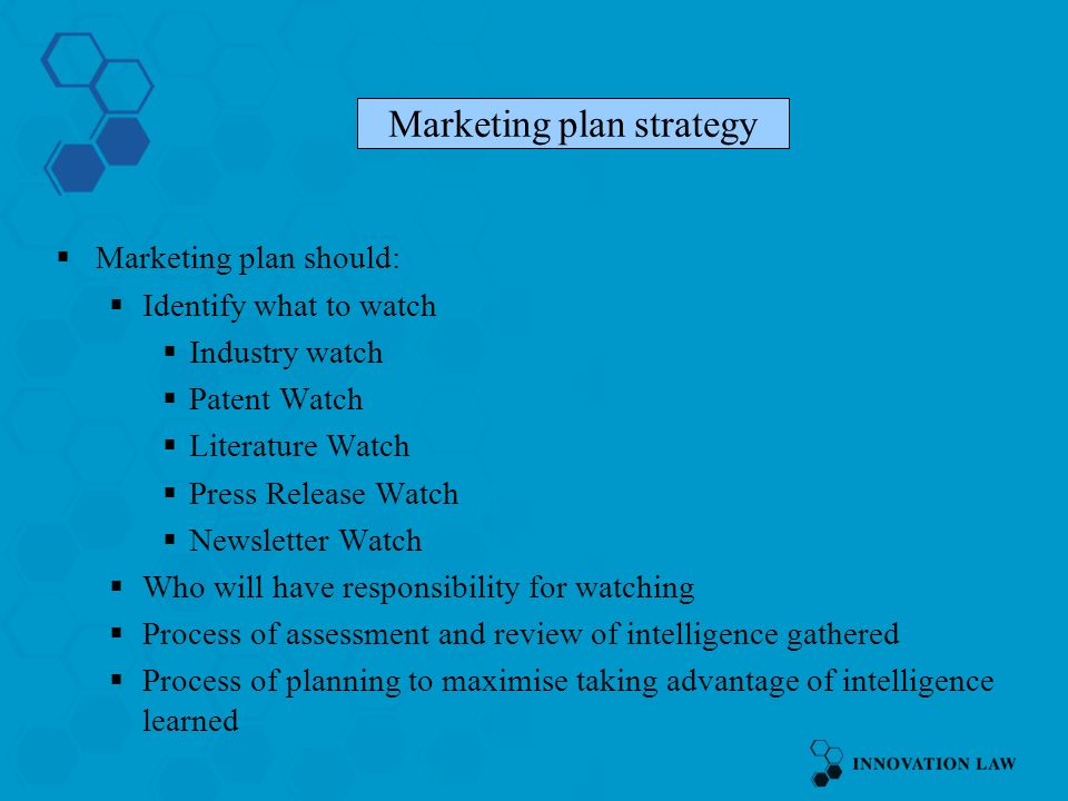 Marketing plan should: Identify what to watch Industry watch Patent Watch Literature Watch Press Release Watch Newsletter Watch Who will have responsibility for watching Process of assessment and review of intelligence gathered Process of planning to maximise taking advantage of intelligence learned Marketing plan strategy