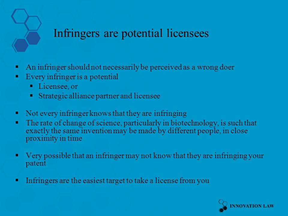 Infringers are potential licensees An infringer should not necessarily be perceived as a wrong doer Every infringer is a potential Licensee, or Strategic alliance partner and licensee Not every infringer knows that they are infringing The rate of change of science, particularly in biotechnology, is such that exactly the same invention may be made by different people, in close proximity in time Very possible that an infringer may not know that they are infringing your patent Infringers are the easiest target to take a license from you