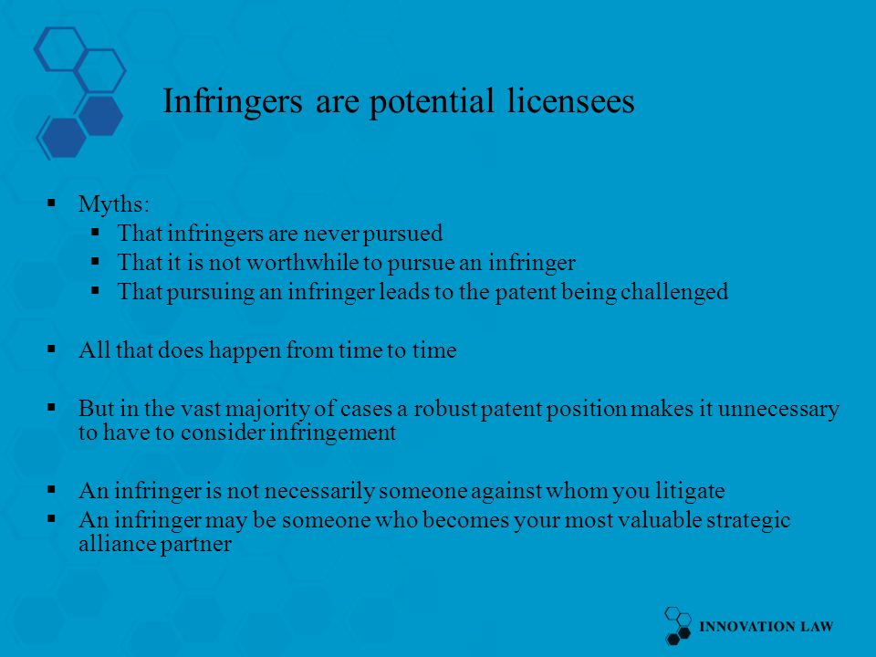 Infringers are potential licensees Myths: That infringers are never pursued That it is not worthwhile to pursue an infringer That pursuing an infringer leads to the patent being challenged All that does happen from time to time But in the vast majority of cases a robust patent position makes it unnecessary to have to consider infringement An infringer is not necessarily someone against whom you litigate An infringer may be someone who becomes your most valuable strategic alliance partner