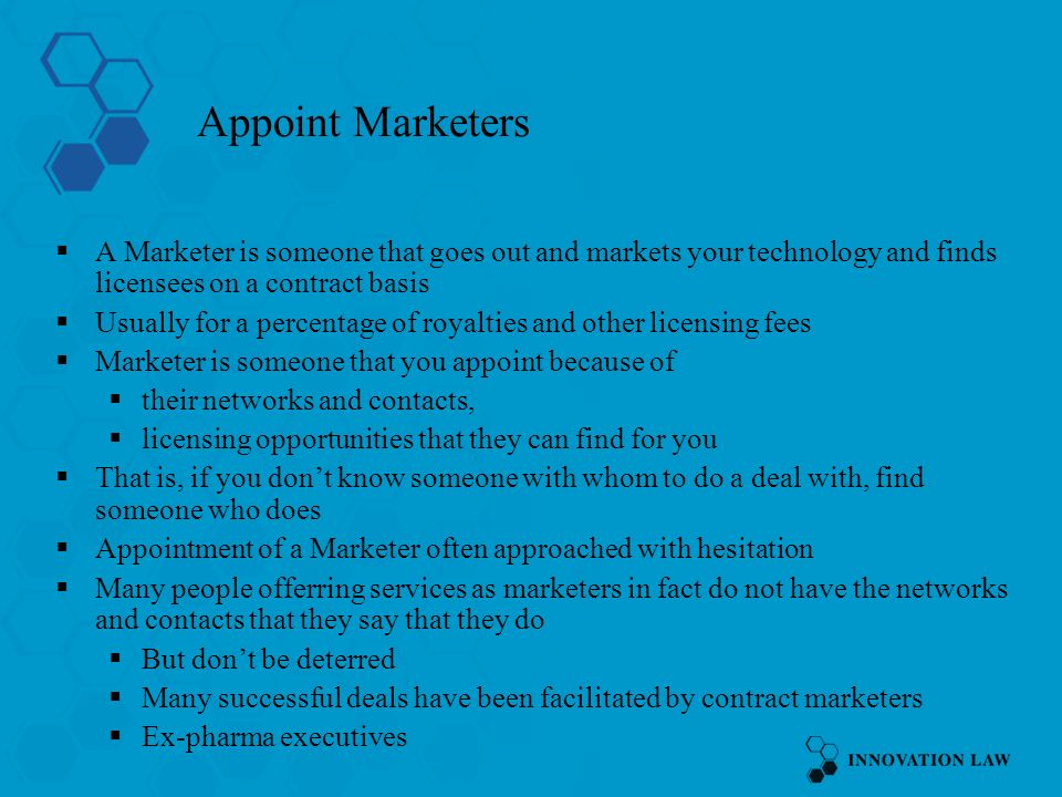 Appoint Marketers A Marketer is someone that goes out and markets your technology and finds licensees on a contract basis Usually for a percentage of royalties and other licensing fees Marketer is someone that you appoint because of their networks and contacts, licensing opportunities that they can find for you That is, if you dont know someone with whom to do a deal with, find someone who does Appointment of a Marketer often approached with hesitation Many people offerring services as marketers in fact do not have the networks and contacts that they say that they do But dont be deterred Many successful deals have been facilitated by contract marketers Ex-pharma executives