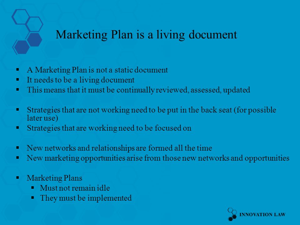 Marketing Plan is a living document A Marketing Plan is not a static document It needs to be a living document This means that it must be continually reviewed, assessed, updated Strategies that are not working need to be put in the back seat (for possible later use) Strategies that are working need to be focused on New networks and relationships are formed all the time New marketing opportunities arise from those new networks and opportunities Marketing Plans Must not remain idle They must be implemented