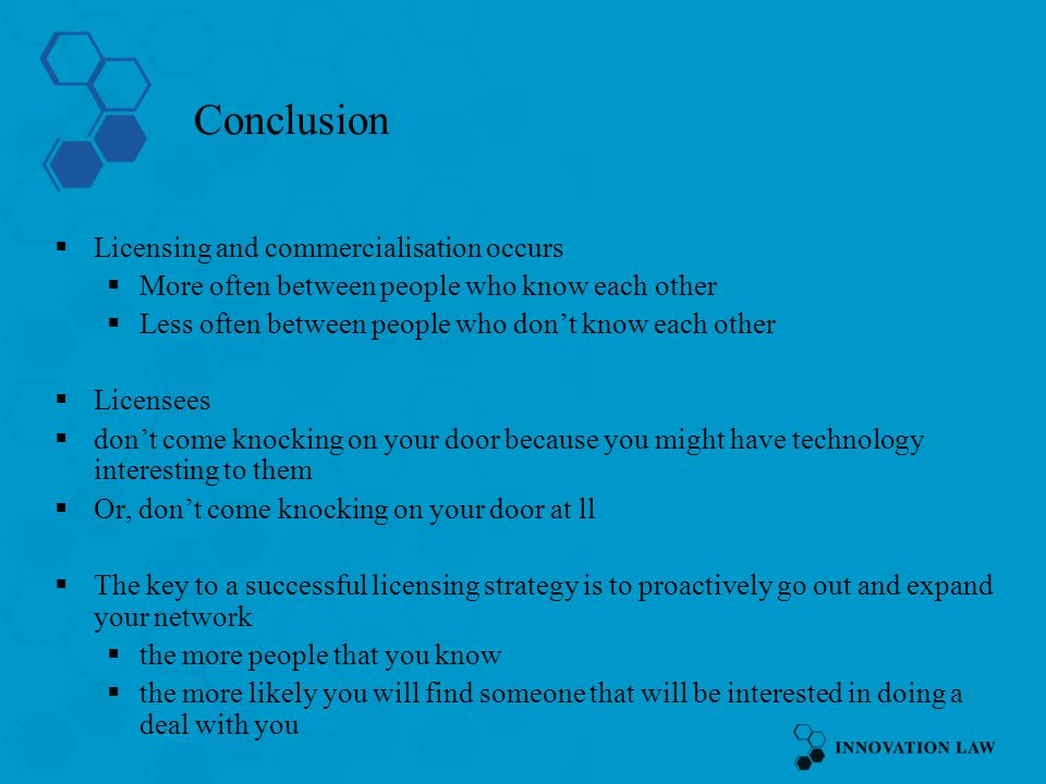 Conclusion Licensing and commercialisation occurs More often between people who know each other Less often between people who dont know each other Licensees dont come knocking on your door because you might have technology interesting to them Or, dont come knocking on your door at ll The key to a successful licensing strategy is to proactively go out and expand your network the more people that you know the more likely you will find someone that will be interested in doing a deal with you