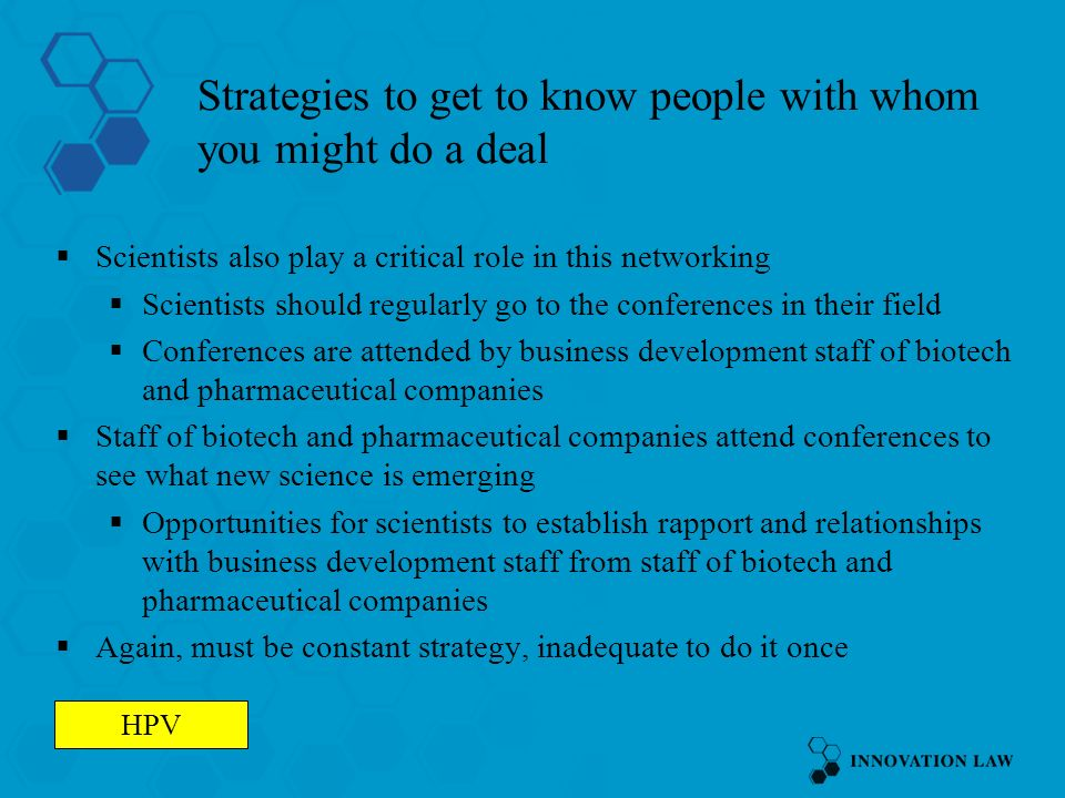 Strategies to get to know people with whom you might do a deal Scientists also play a critical role in this networking Scientists should regularly go to the conferences in their field Conferences are attended by business development staff of biotech and pharmaceutical companies Staff of biotech and pharmaceutical companies attend conferences to see what new science is emerging Opportunities for scientists to establish rapport and relationships with business development staff from staff of biotech and pharmaceutical companies Again, must be constant strategy, inadequate to do it once HPV