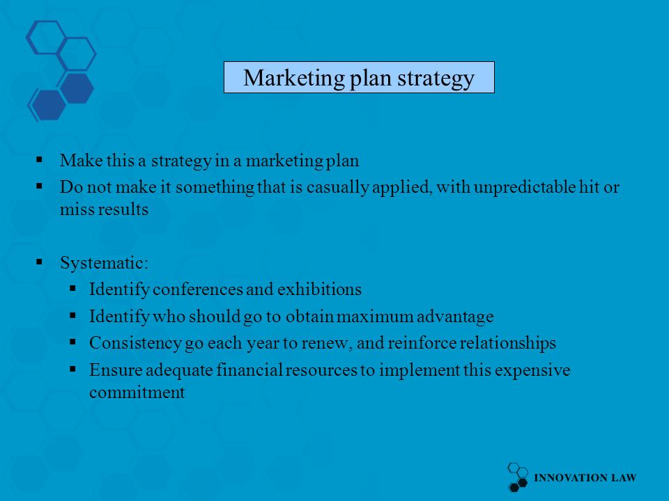 Make this a strategy in a marketing plan Do not make it something that is casually applied, with unpredictable hit or miss results Systematic: Identify conferences and exhibitions Identify who should go to obtain maximum advantage Consistency go each year to renew, and reinforce relationships Ensure adequate financial resources to implement this expensive commitment Marketing plan strategy