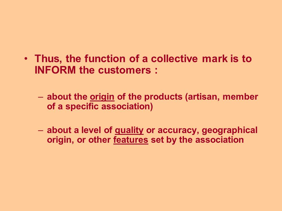 Thus, the function of a collective mark is to INFORM the customers : –about the origin of the products (artisan, member of a specific association) –about a level of quality or accuracy, geographical origin, or other features set by the association