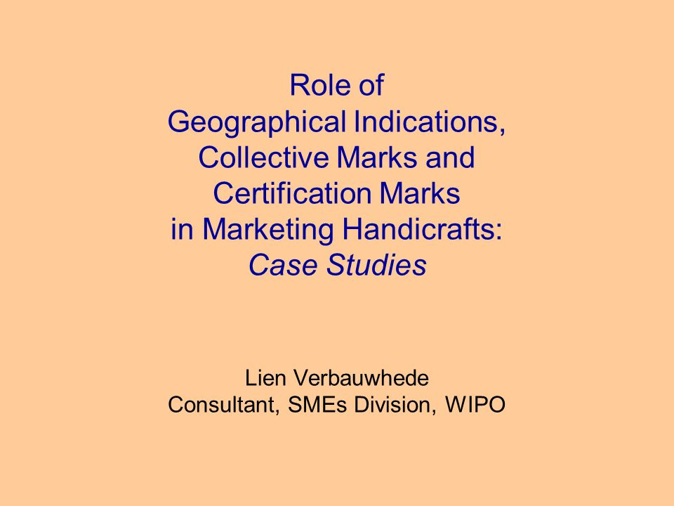 Role of Geographical Indications, Collective Marks and Certification Marks in Marketing Handicrafts: Case Studies Lien Verbauwhede Consultant, SMEs Division, WIPO