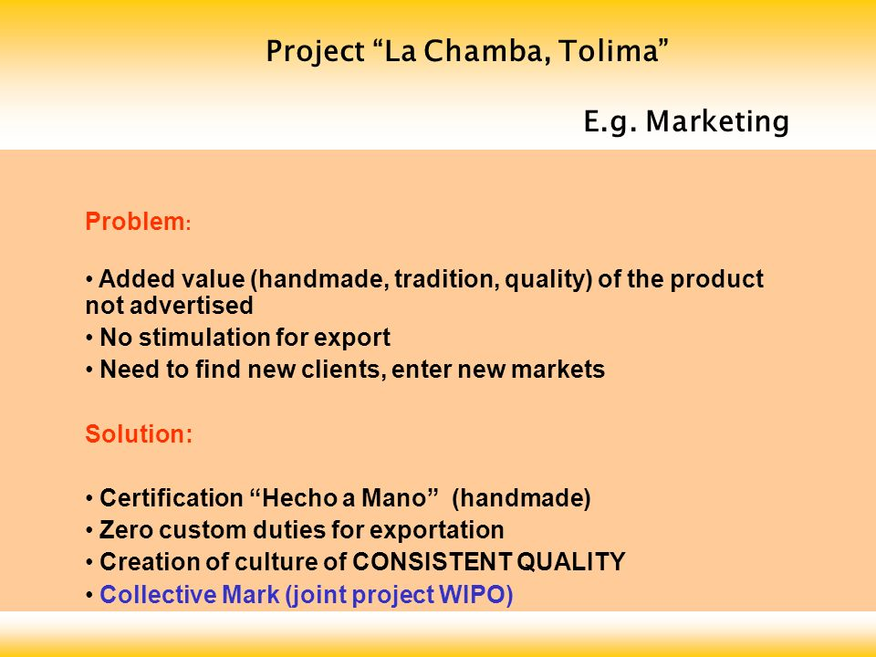 Project La Chamba, Tolima COLLECTIVE MARK Association: members allowed to use the collective mark exchange of experiences joint advertising and promotion Regulation of use: production process (mine extraction, preparation of clay, moulding, heating, glazing) quality control and inspection homogeneous products Objectives: strenghten image of Chamba ceramics reputation of consistent quality and tradition differentiate on the market Chamba ceramics from other ceramics preserve cultural heritage foster commercialization