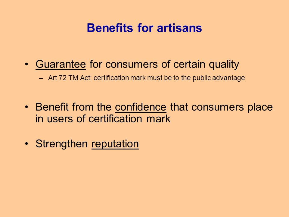 Benefits for artisans Guarantee for consumers of certain quality –Art 72 TM Act: certification mark must be to the public advantage Benefit from the confidence that consumers place in users of certification mark Strengthen reputation