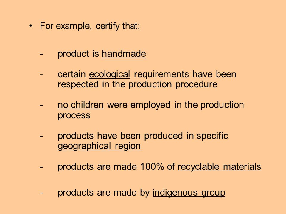 For example, certify that: -product is handmade -certain ecological requirements have been respected in the production procedure -no children were employed in the production process -products have been produced in specific geographical region -products are made 100% of recyclable materials -products are made by indigenous group