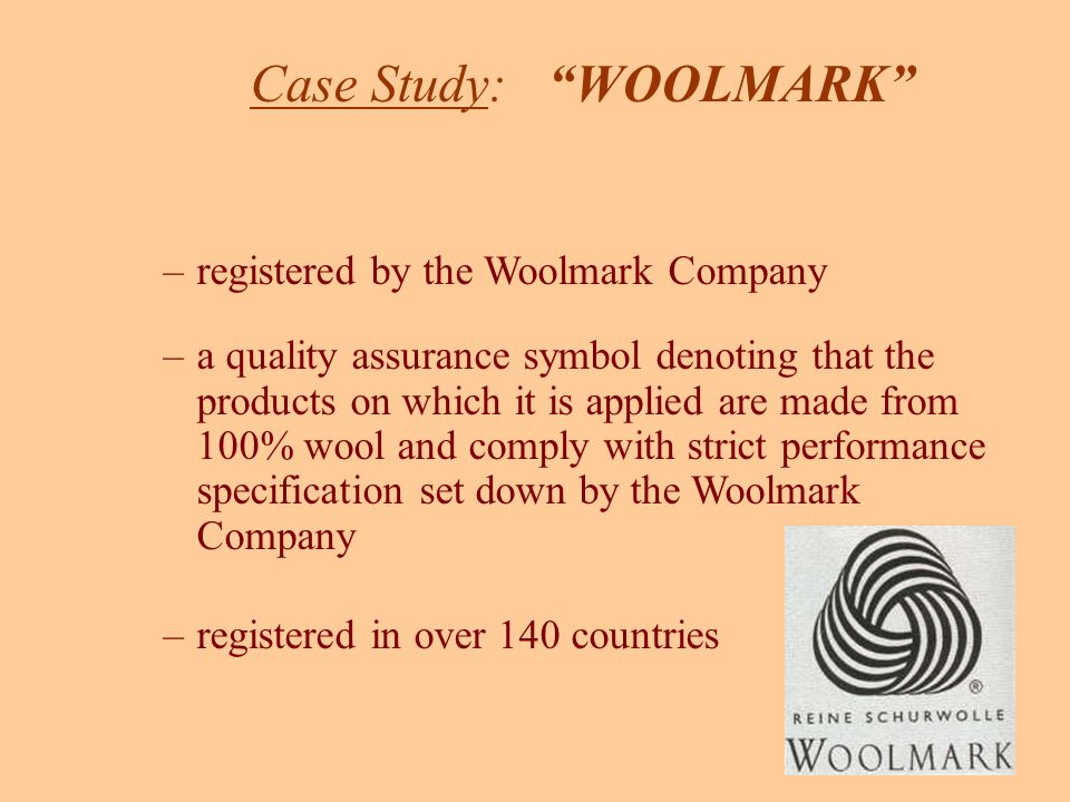 Case Study: WOOLMARK –registered by the Woolmark Company –a quality assurance symbol denoting that the products on which it is applied are made from 100% wool and comply with strict performance specification set down by the Woolmark Company –registered in over 140 countries
