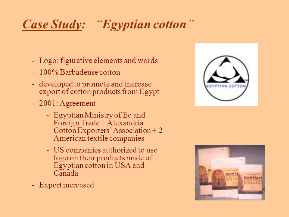 -Logo: figurative elements and words -100% Barbadense cotton -developed to promote and increase export of cotton products from Egypt -2001: Agreement -Egyptian Ministry of Ec and Foreign Trade + Alexandria Cotton Exporters Association + 2 American textile companies -US companies authorized to use logo on their products made of Egyptian cotton in USA and Canada -Export increased Case Study: Egyptian cotton