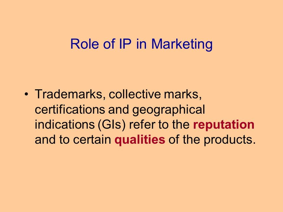 Role of IP in Marketing Trademarks, collective marks, certifications and geographical indications (GIs) refer to the reputation and to certain qualities of the products.