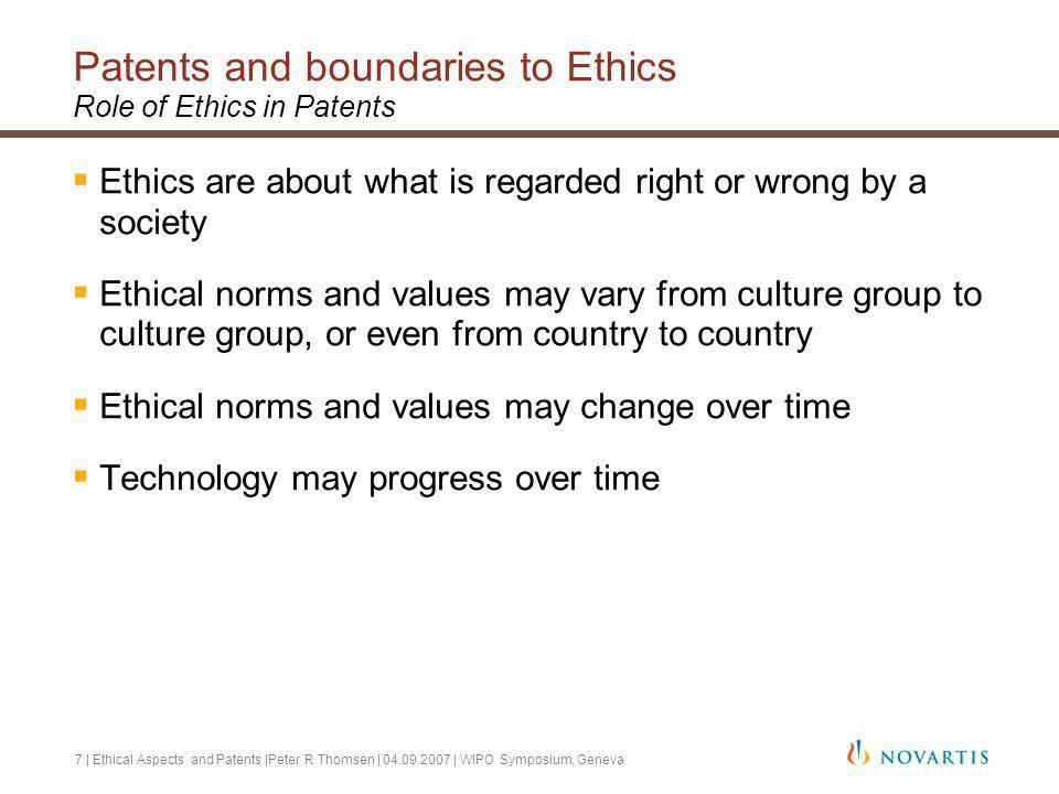 7 | Ethical Aspects and Patents |Peter R Thomsen | 04.09.2007 | WIPO Symposium, Geneva Patents and boundaries to Ethics Role of Ethics in Patents Ethics are about what is regarded right or wrong by a society Ethical norms and values may vary from culture group to culture group, or even from country to country Ethical norms and values may change over time Technology may progress over time
