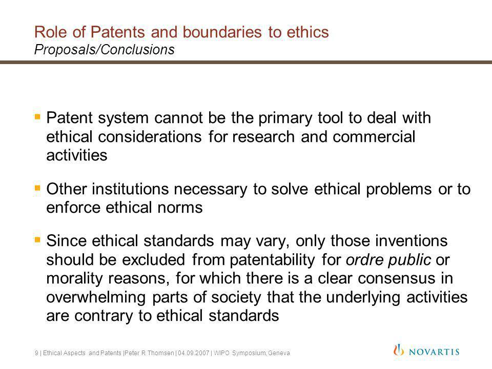 9 | Ethical Aspects and Patents |Peter R Thomsen | 04.09.2007 | WIPO Symposium, Geneva Role of Patents and boundaries to ethics Proposals/Conclusions Patent system cannot be the primary tool to deal with ethical considerations for research and commercial activities Other institutions necessary to solve ethical problems or to enforce ethical norms Since ethical standards may vary, only those inventions should be excluded from patentability for ordre public or morality reasons, for which there is a clear consensus in overwhelming parts of society that the underlying activities are contrary to ethical standards