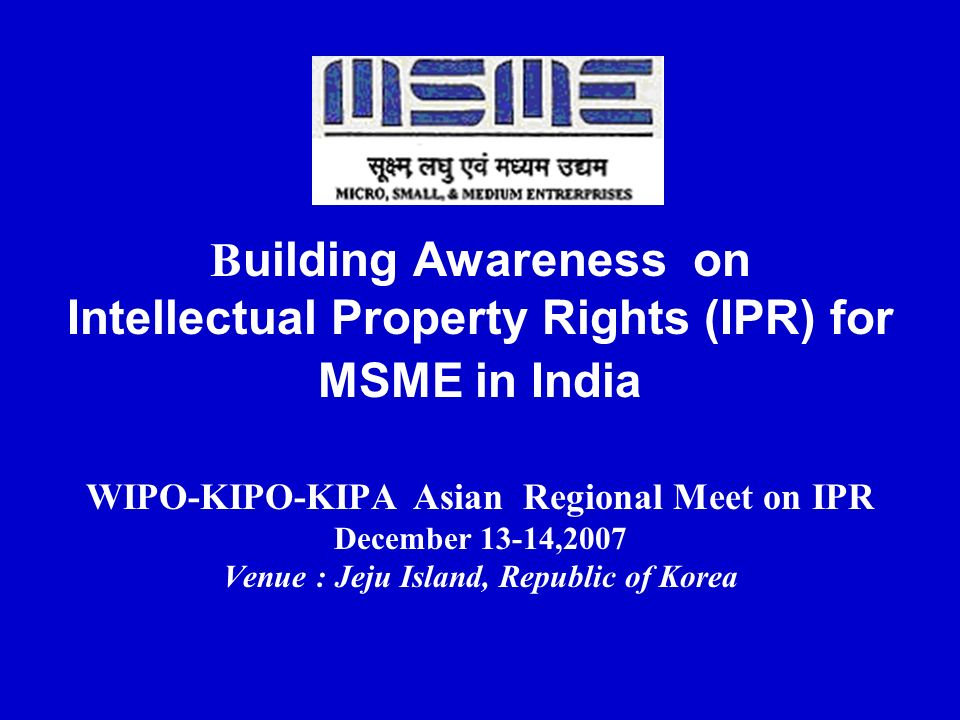 B uilding Awareness on Intellectual Property Rights (IPR) for MSME in India WIPO-KIPO-KIPA Asian Regional Meet on IPR December 13-14,2007 Venue : Jeju