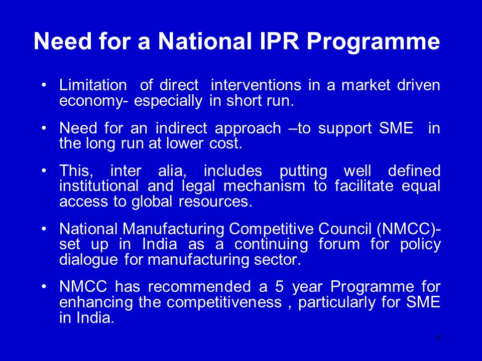 6 Need for a National IPR Programme Limitation of direct interventions in a market driven economy- especially in short run. Need for an indirect appro