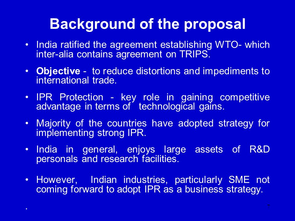 7 Background of the proposal India ratified the agreement establishing WTO- which inter-alia contains agreement on TRIPS. Objective - to reduce distor