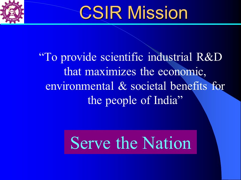 CSIR Mission To provide scientific industrial R&D that maximizes the economic, environmental & societal benefits for the people of India Serve the Nat