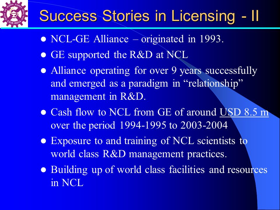 Success Stories in Licensing - II NCL-GE Alliance – originated in 1993. GE supported the R&D at NCL Alliance operating for over 9 years successfully a