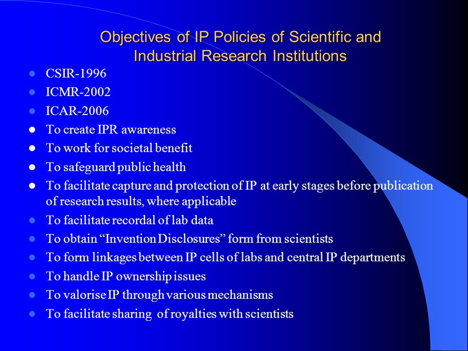 Objectives of IP Policies of Scientific and Industrial Research Institutions CSIR-1996 ICMR-2002 ICAR-2006 To create IPR awareness To work for societa