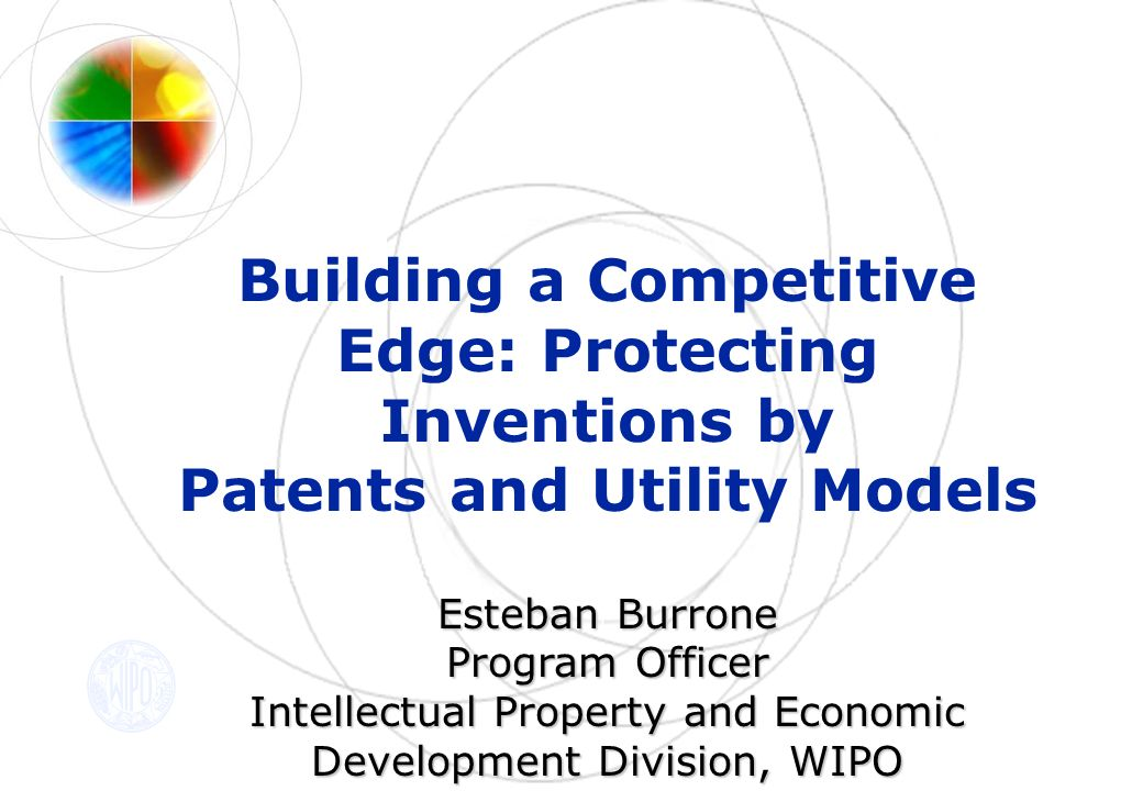 Building a Competitive Edge: Protecting Inventions by Patents and Utility Models Esteban Burrone Esteban Burrone Program Officer Intellectual Property