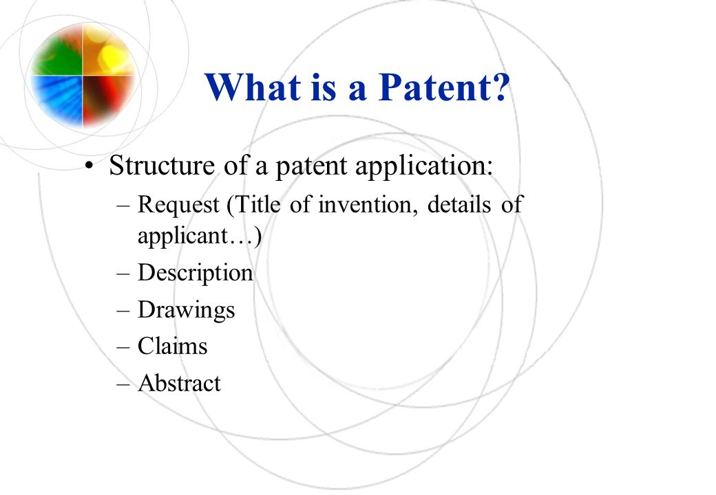 What is a Patent? Structure of a patent application: –Request (Title of invention, details of applicant…) –Description –Drawings –Claims –Abstract