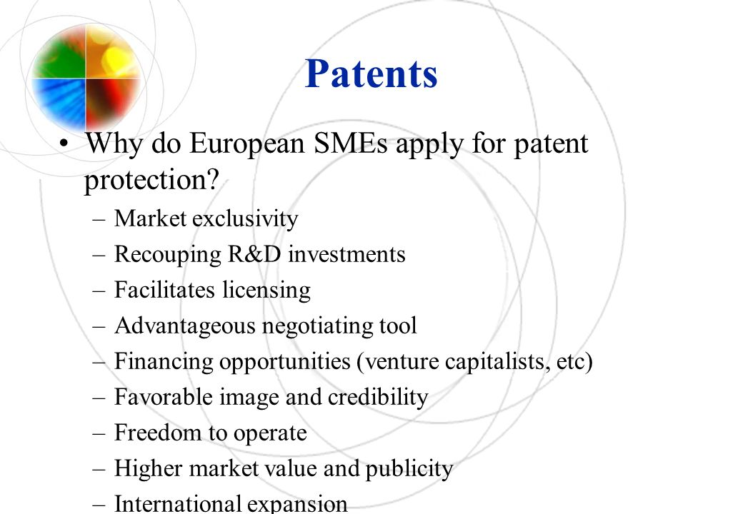 Patents Why do European SMEs apply for patent protection? –Market exclusivity –Recouping R&D investments –Facilitates licensing –Advantageous negotiat
