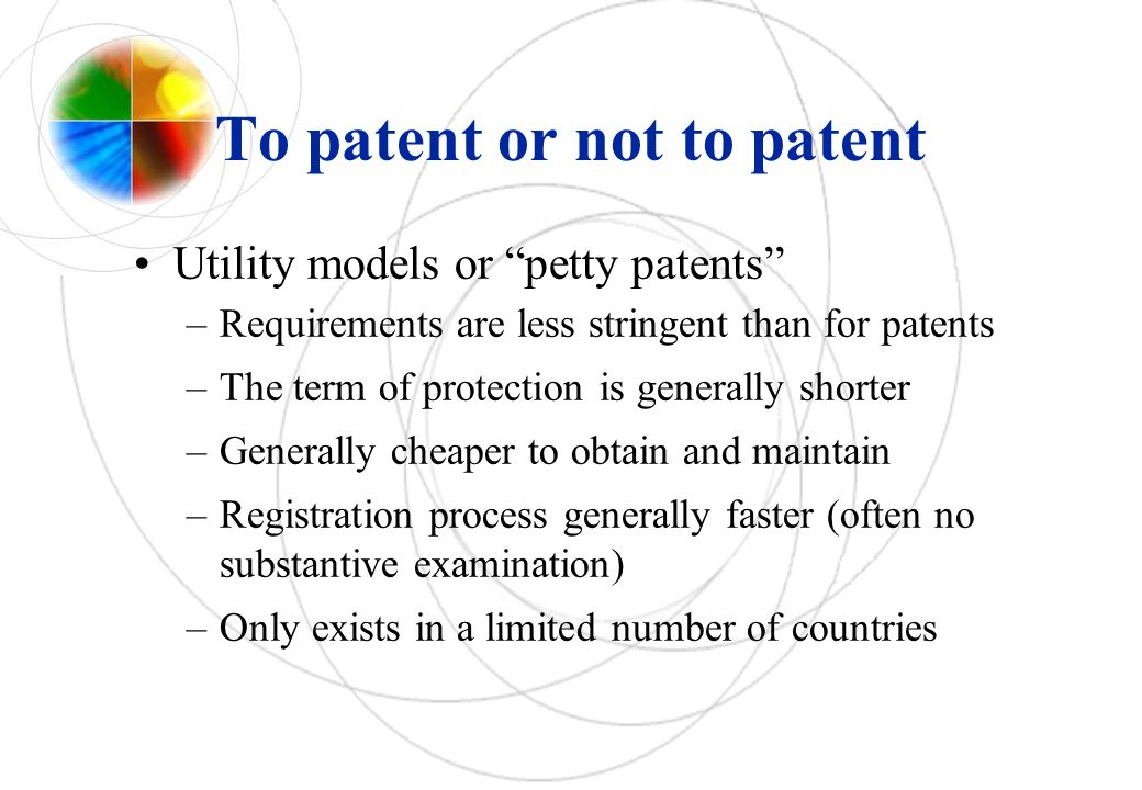 To patent or not to patent Utility models or petty patents –Requirements are less stringent than for patents –The term of protection is generally shor