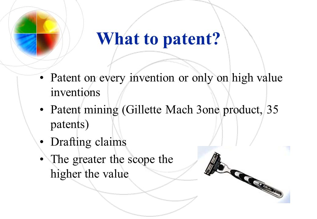 What to patent? Patent on every invention or only on high value inventions Patent mining (Gillette Mach 3one product, 35 patents) Drafting claims The